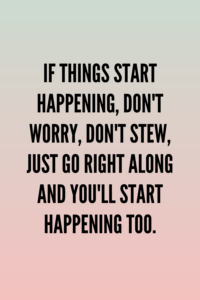 Read more about the article If things start happening, don't worry, don't stew, just go right along and you'll start happening too.