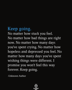 Read more about the article Keep Going. No Matter How Stuck You Feel. No Matter How Bad Things Are Right Now