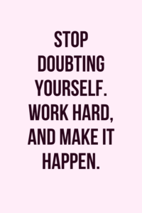 Read more about the article Stop doubting yourself. Work hard and make it happen.