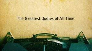 Read more about the article THE GREATEST QUOTES OF ALL TIME