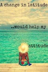 Read more about the article a change in latitude would help my attitude