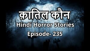 Read more about the article क़ातिल कौन ? Horror Story in Hindi- Episode-235. Hindi Horror Stories. #HHS #Horror #Bhoot