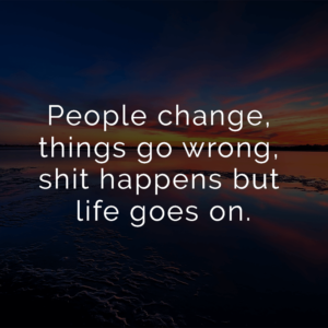 Read more about the article People change, things go wrong, shit happens but life goes on.