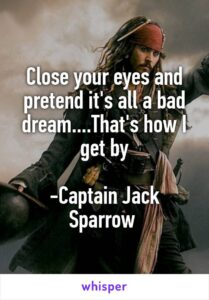 Read more about the article Close your eyes and pretend it's all a bad dream….That's how I get by -Captain Jack Sparrow