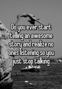 Do you ever start telling an awesome story and realize no ones listening so you just stop talking – Famous Last Words