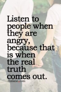 Listen To People When They Are Angry, Because That Is When The Real Truth Comes Out