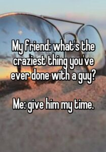 Read more about the article My friend: what's the craziest thing you've ever done with a guy? Me: give him my time.