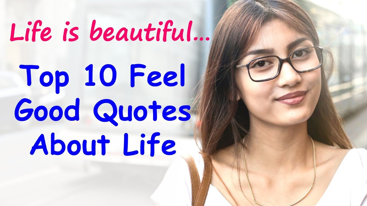 You are currently viewing Top 10 Feel Good Quotes About Life And Happiness   Feel Good and Be Happy   Feeling Good Sayings