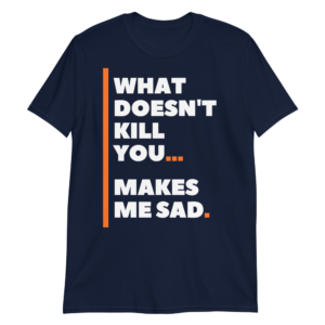 What Doesn't Kill You Makes Me Sad – Funny Unisex T-Shirt – Navy / M